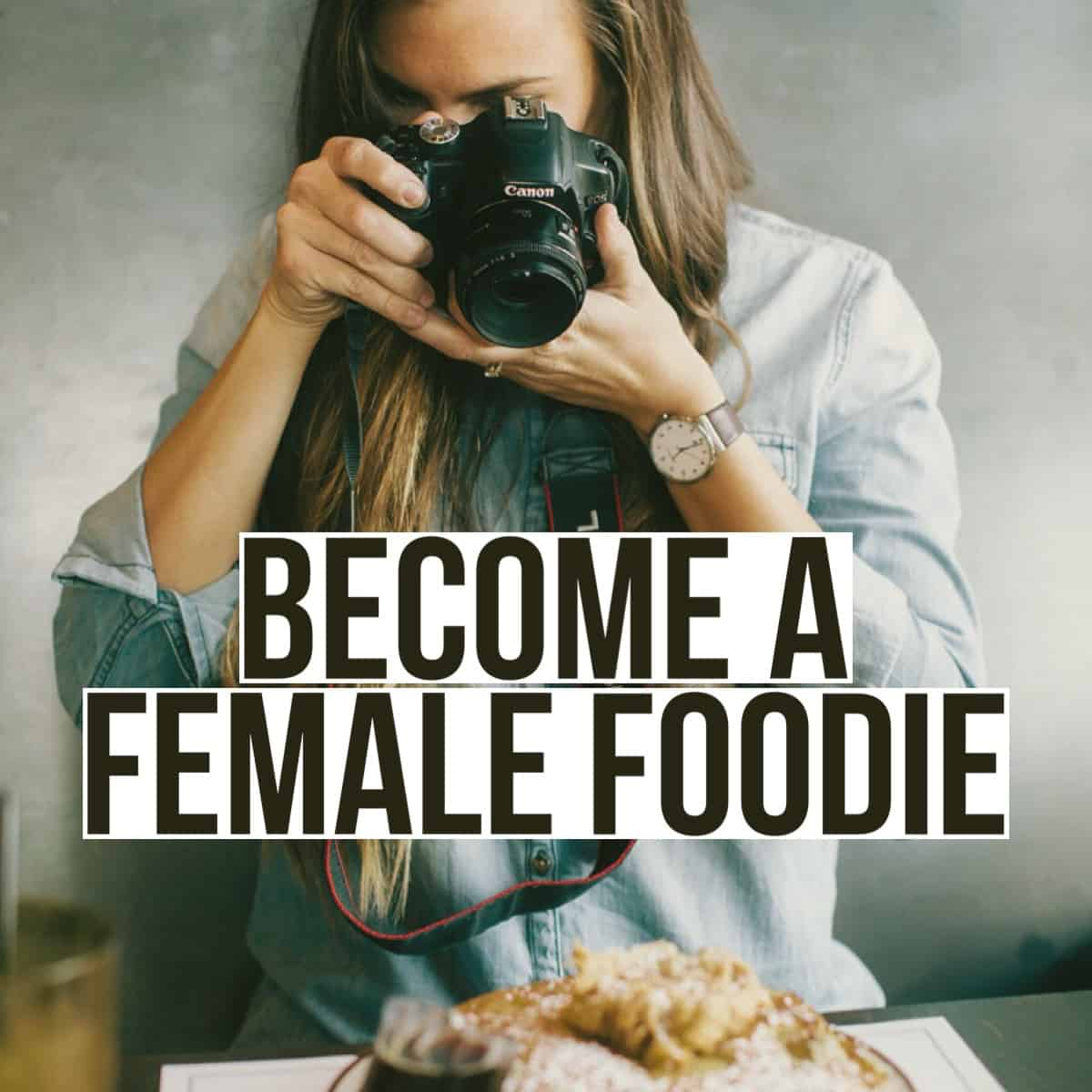 BECOME A FEMALE FOODIE